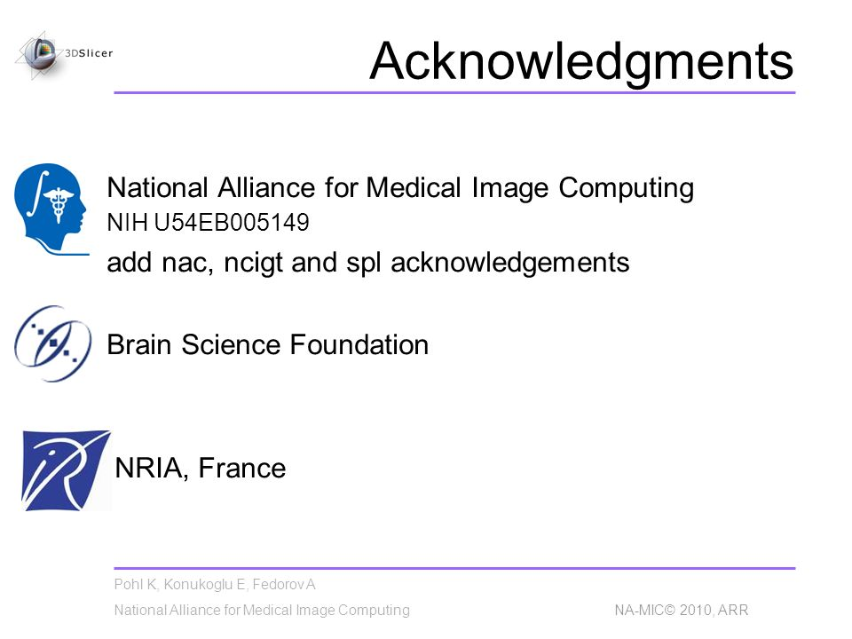 Pohl K, Konukoglu E, Fedorov A National Alliance for Medical Image Computing NA-MIC© 2010, ARR Acknowledgments National Alliance for Medical Image Computing NIH U54EB005149 add nac, ncigt and spl acknowledgements Brain Science Foundation INRIA, France