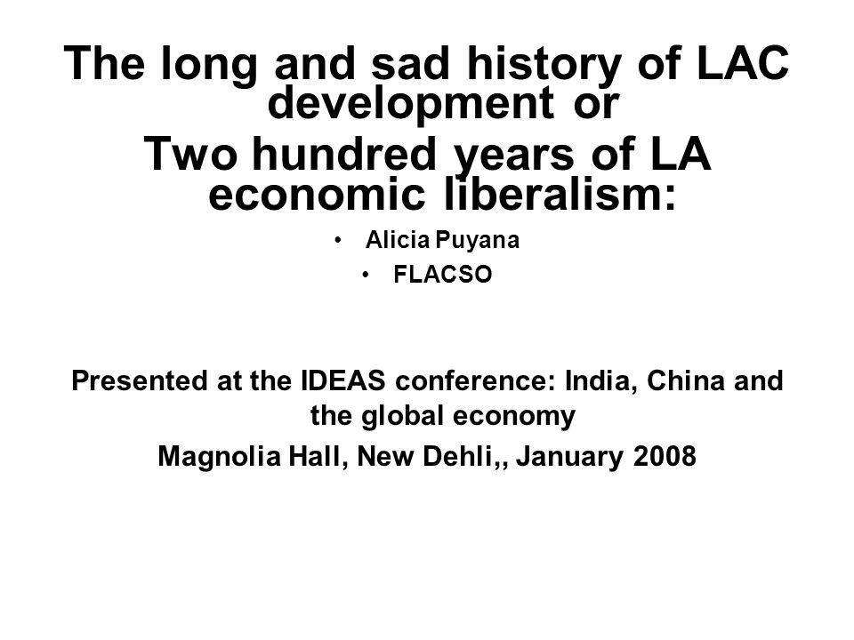 The long and sad history of LAC development or Two hundred years of LA economic liberalism: Alicia Puyana FLACSO Presented at the IDEAS conference: India, China and the global economy Magnolia Hall, New Dehli,, January 2008