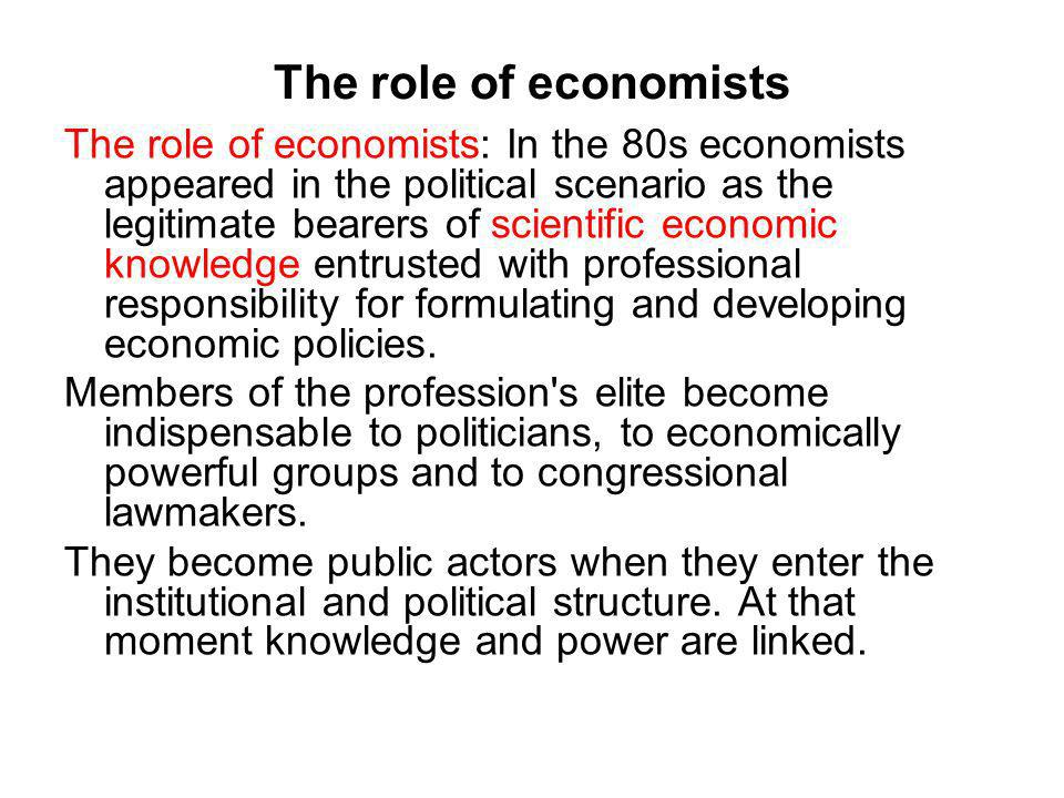 The role of economists The role of economists: In the 80s economists appeared in the political scenario as the legitimate bearers of scientific economic knowledge entrusted with professional responsibility for formulating and developing economic policies.