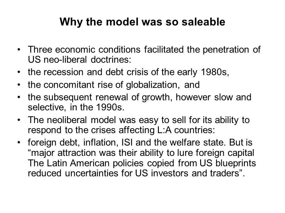 Why the model was so saleable Three economic conditions facilitated the penetration of US neo-liberal doctrines: the recession and debt crisis of the early 1980s, the concomitant rise of globalization, and the subsequent renewal of growth, however slow and selective, in the 1990s.