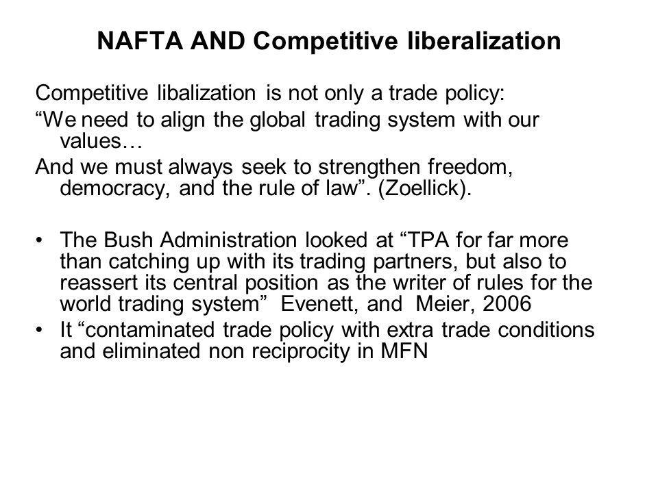 NAFTA AND Competitive liberalization Competitive libalization is not only a trade policy: We need to align the global trading system with our values… And we must always seek to strengthen freedom, democracy, and the rule of law.