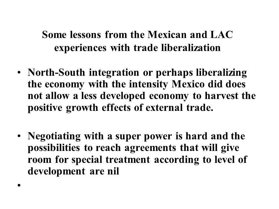 Some lessons from the Mexican and LAC experiences with trade liberalization North-South integration or perhaps liberalizing the economy with the intensity Mexico did does not allow a less developed economy to harvest the positive growth effects of external trade.