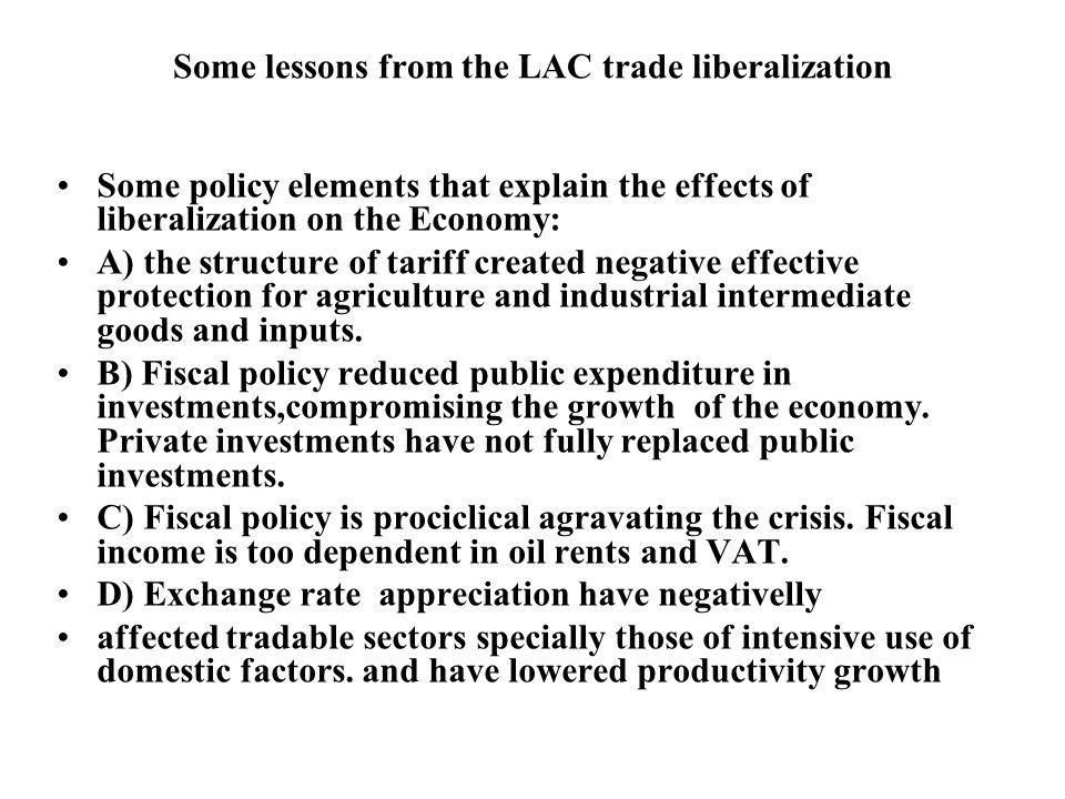 Some lessons from the LAC trade liberalization Some policy elements that explain the effects of liberalization on the Economy: A) the structure of tariff created negative effective protection for agriculture and industrial intermediate goods and inputs.