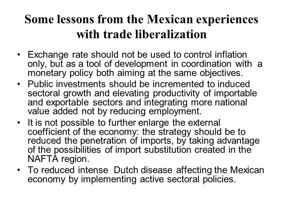 Some lessons from the Mexican experiences with trade liberalization Exchange rate should not be used to control inflation only, but as a tool of development in coordination with a monetary policy both aiming at the same objectives.