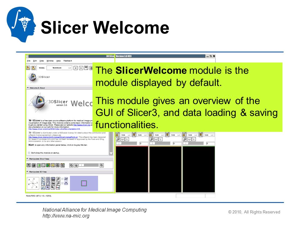 National Alliance for Medical Image Computing http://www.na-mic.org Slicer Welcome The SlicerWelcome module is the module displayed by default.