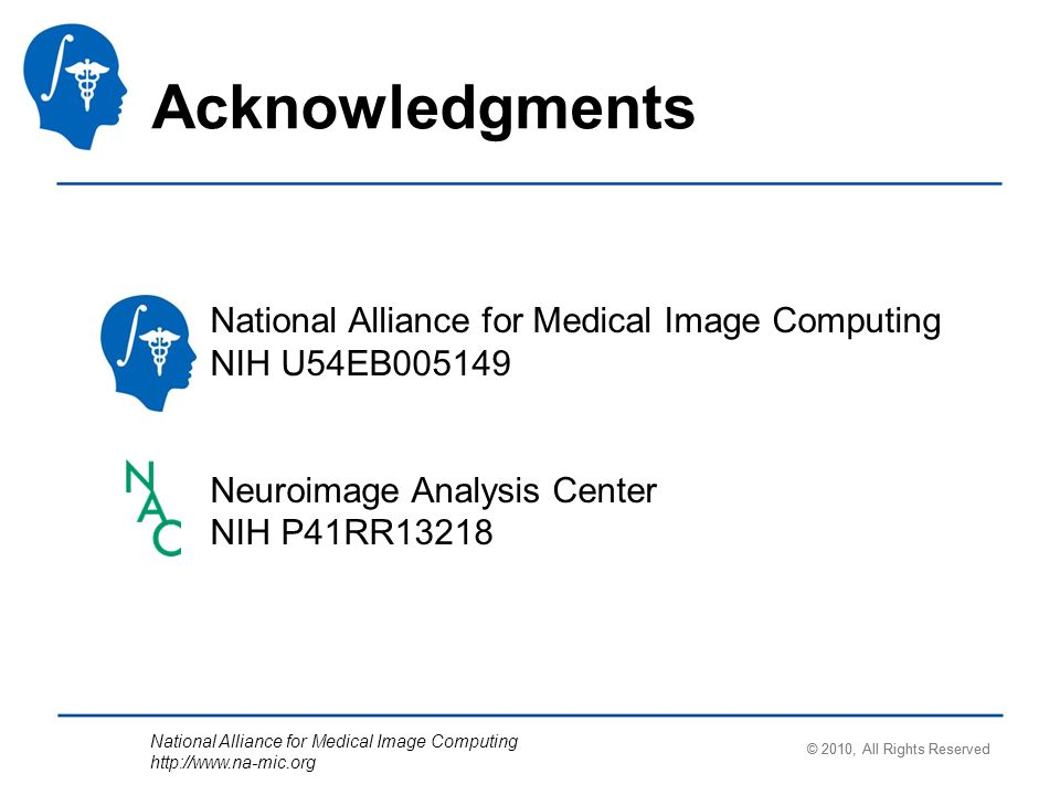 National Alliance for Medical Image Computing http://www.na-mic.org Acknowledgments © 2010, All Rights Reserved National Alliance for Medical Image Computing NIH U54EB005149 Neuroimage Analysis Center NIH P41RR13218