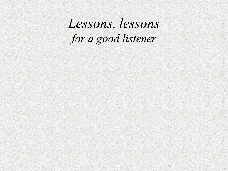 Lessons, lessons for a good listener