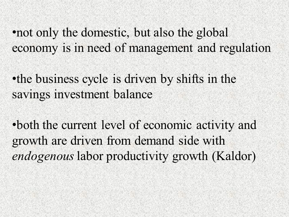 not only the domestic, but also the global economy is in need of management and regulation the business cycle is driven by shifts in the savings investment balance both the current level of economic activity and growth are driven from demand side with endogenous labor productivity growth (Kaldor)