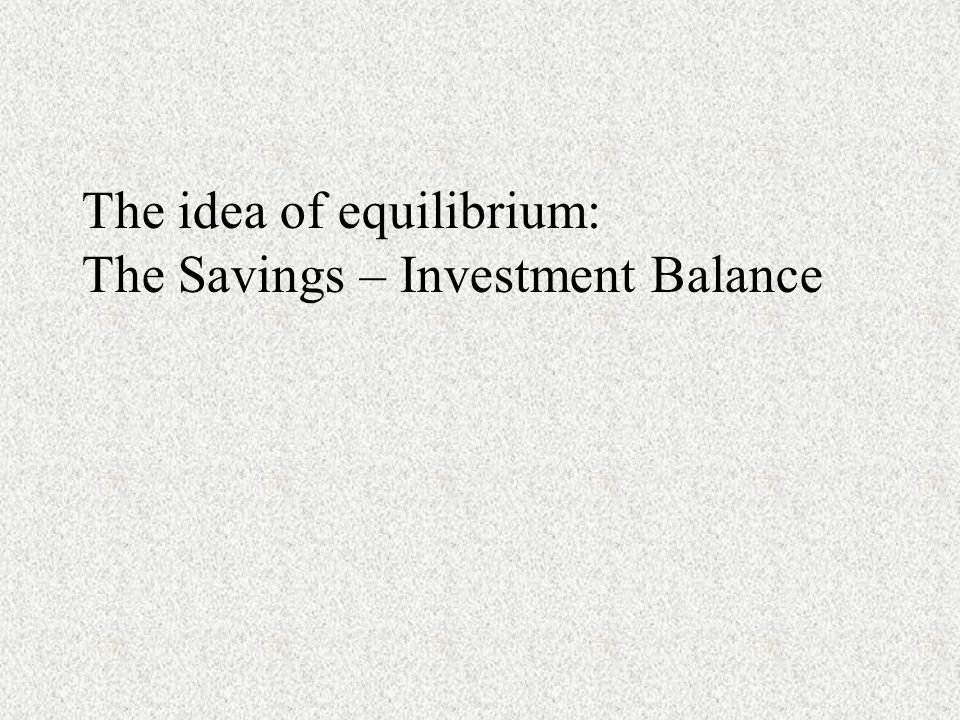 The idea of equilibrium: The Savings – Investment Balance