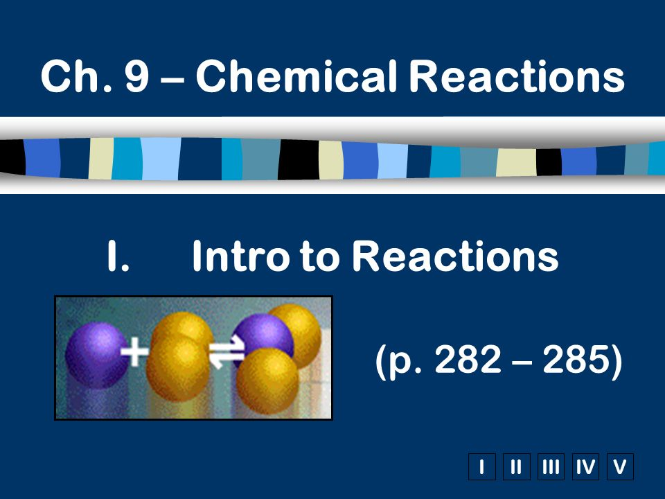IIIIIIIVV I.Intro to Reactions (p. 282 – 285) Ch. 9 – Chemical Reactions
