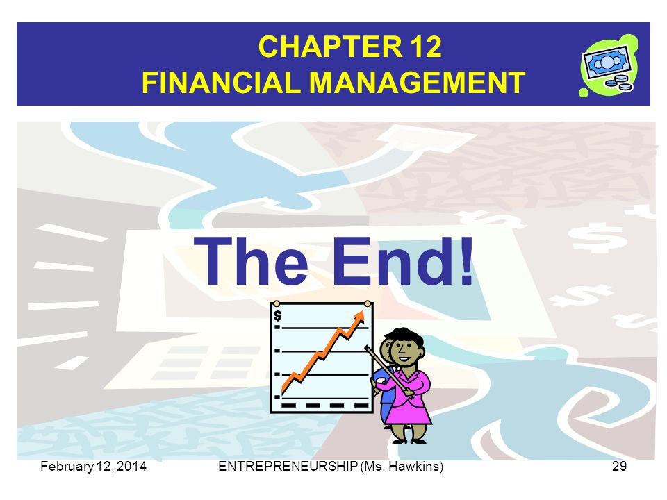 CHAPTER 12 FINANCIAL MANAGEMENT February 12, 2014ENTREPRENEURSHIP (Ms. Hawkins)29 The End!