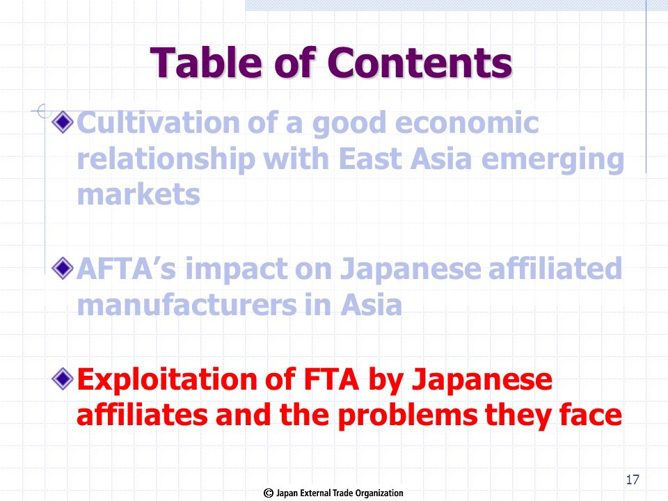 Table of Contents Cultivation of a good economic relationship with East Asia emerging markets AFTAs impact on Japanese affiliated manufacturers in Asia Exploitation of FTA by Japanese affiliates and the problems they face 17