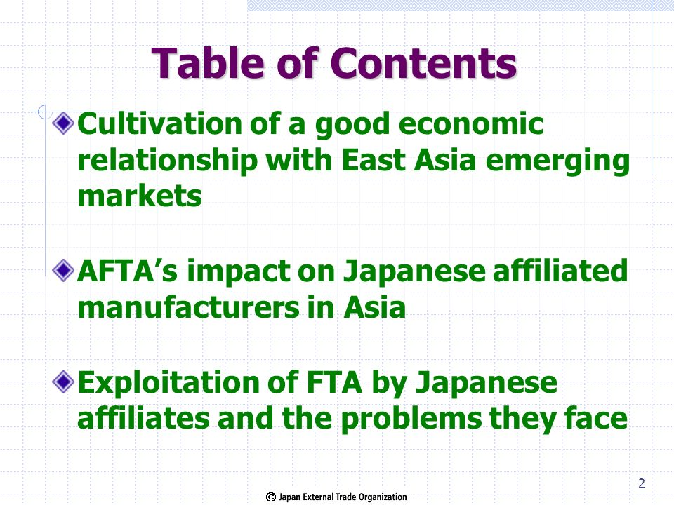 Table of Contents Cultivation of a good economic relationship with East Asia emerging markets AFTAs impact on Japanese affiliated manufacturers in Asia Exploitation of FTA by Japanese affiliates and the problems they face 2