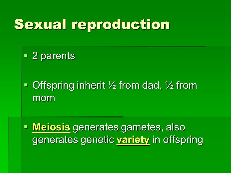 Sexual reproduction 2 parents 2 parents Offspring inherit ½ from dad, ½ from mom Offspring inherit ½ from dad, ½ from mom Meiosis generates gametes, also generates genetic variety in offspring Meiosis generates gametes, also generates genetic variety in offspring
