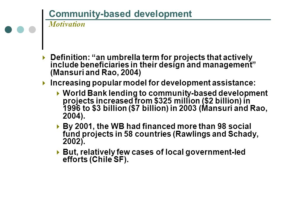 Community-based development Motivation Definition: an umbrella term for projects that actively include beneficiaries in their design and management (Mansuri and Rao, 2004) Increasing popular model for development assistance: World Bank lending to community-based development projects increased from $325 million ($2 billion) in 1996 to $3 billion ($7 billion) in 2003 (Mansuri and Rao, 2004).
