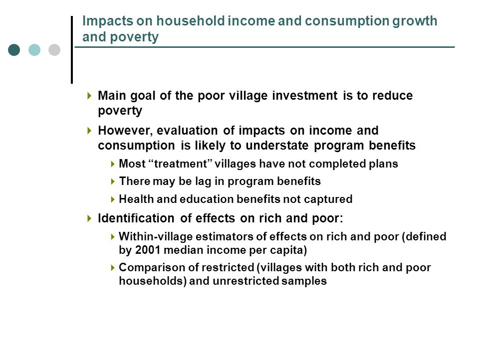 Impacts on household income and consumption growth and poverty Main goal of the poor village investment is to reduce poverty However, evaluation of impacts on income and consumption is likely to understate program benefits Most treatment villages have not completed plans There may be lag in program benefits Health and education benefits not captured Identification of effects on rich and poor: Within-village estimators of effects on rich and poor (defined by 2001 median income per capita) Comparison of restricted (villages with both rich and poor households) and unrestricted samples