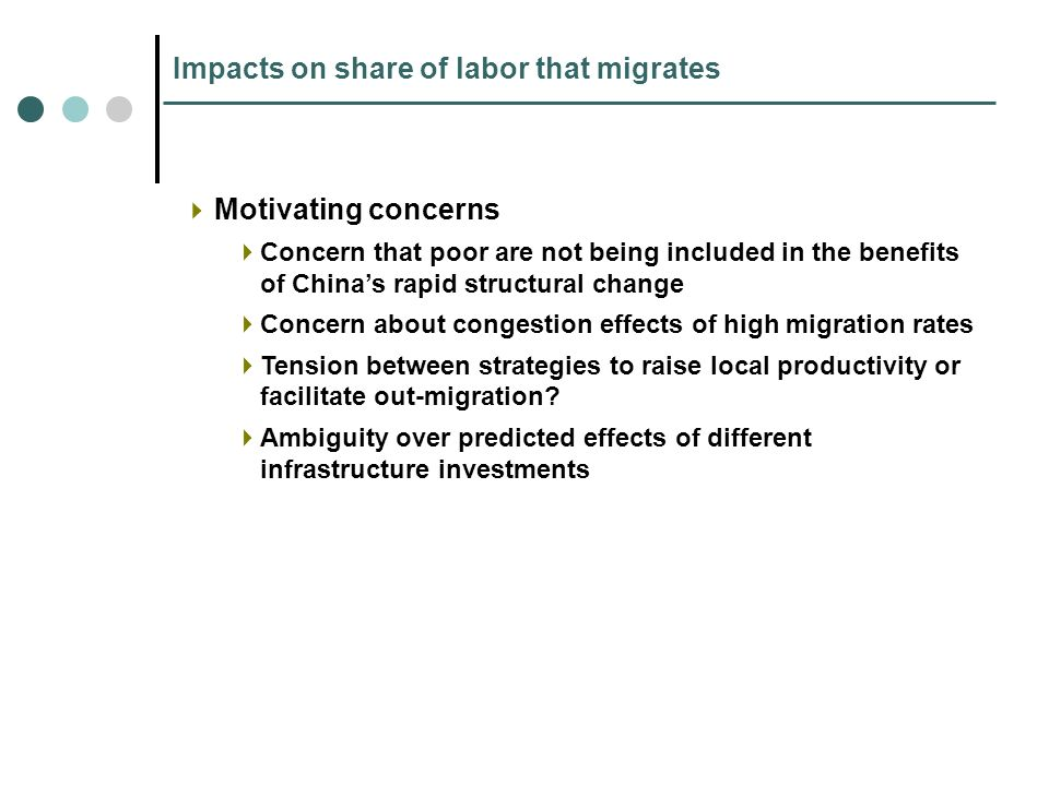 Impacts on share of labor that migrates Motivating concerns Concern that poor are not being included in the benefits of Chinas rapid structural change Concern about congestion effects of high migration rates Tension between strategies to raise local productivity or facilitate out-migration.