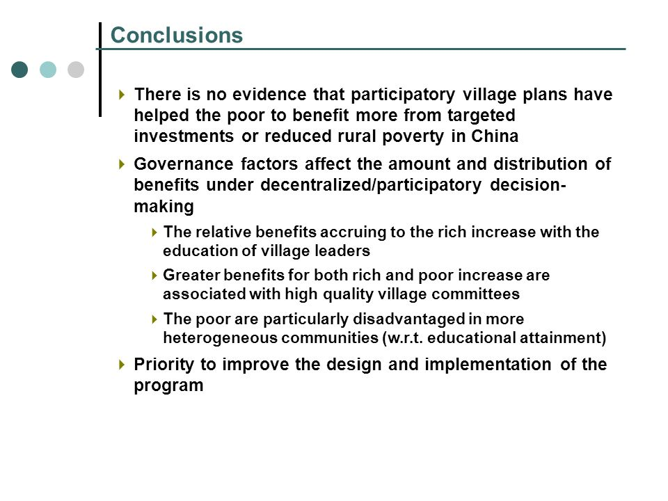 Conclusions There is no evidence that participatory village plans have helped the poor to benefit more from targeted investments or reduced rural poverty in China Governance factors affect the amount and distribution of benefits under decentralized/participatory decision- making The relative benefits accruing to the rich increase with the education of village leaders Greater benefits for both rich and poor increase are associated with high quality village committees The poor are particularly disadvantaged in more heterogeneous communities (w.r.t.