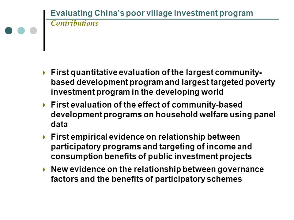 Evaluating Chinas poor village investment program Contributions First quantitative evaluation of the largest community- based development program and largest targeted poverty investment program in the developing world First evaluation of the effect of community-based development programs on household welfare using panel data First empirical evidence on relationship between participatory programs and targeting of income and consumption benefits of public investment projects New evidence on the relationship between governance factors and the benefits of participatory schemes