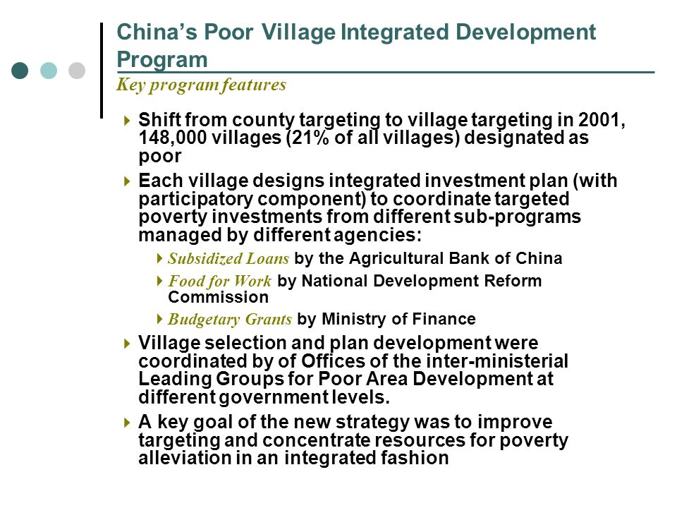 Chinas Poor Village Integrated Development Program Key program features Shift from county targeting to village targeting in 2001, 148,000 villages (21% of all villages) designated as poor Each village designs integrated investment plan (with participatory component) to coordinate targeted poverty investments from different sub-programs managed by different agencies: Subsidized Loans by the Agricultural Bank of China Food for Work by National Development Reform Commission Budgetary Grants by Ministry of Finance Village selection and plan development were coordinated by of Offices of the inter-ministerial Leading Groups for Poor Area Development at different government levels.