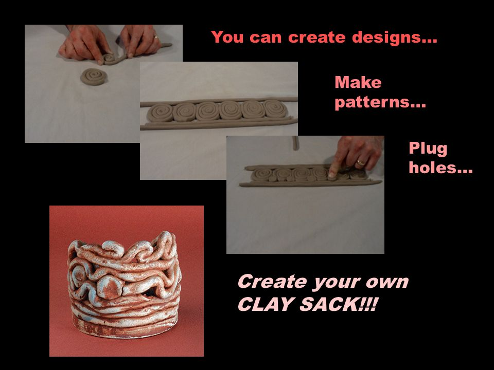 You can create designs… Make patterns… Plug holes… Create your own CLAY SACK!!!