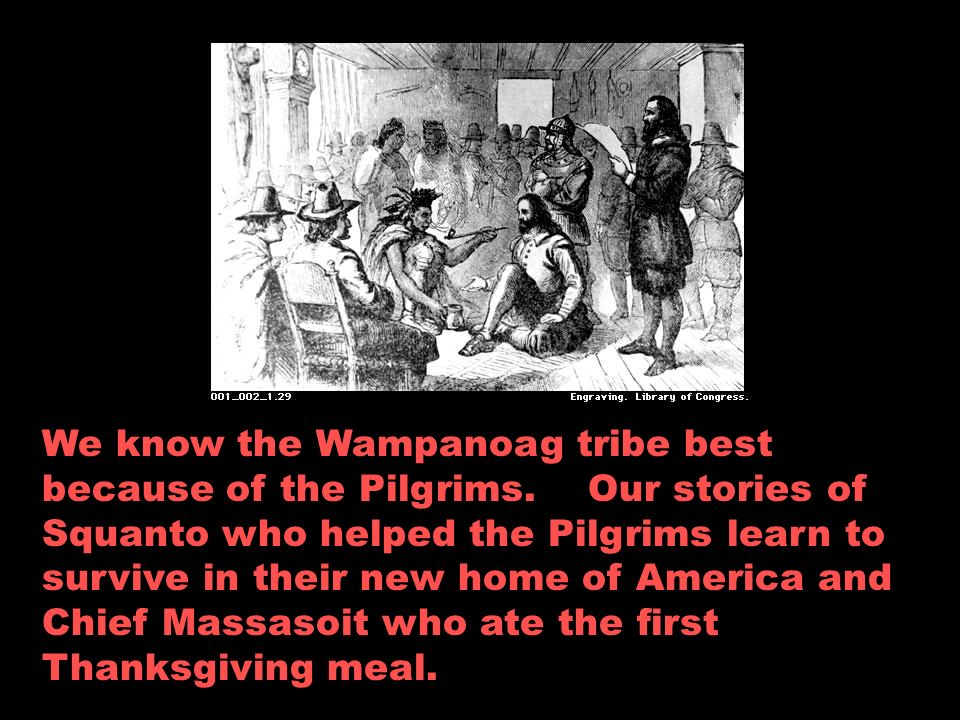 We know the Wampanoag tribe best because of the Pilgrims.