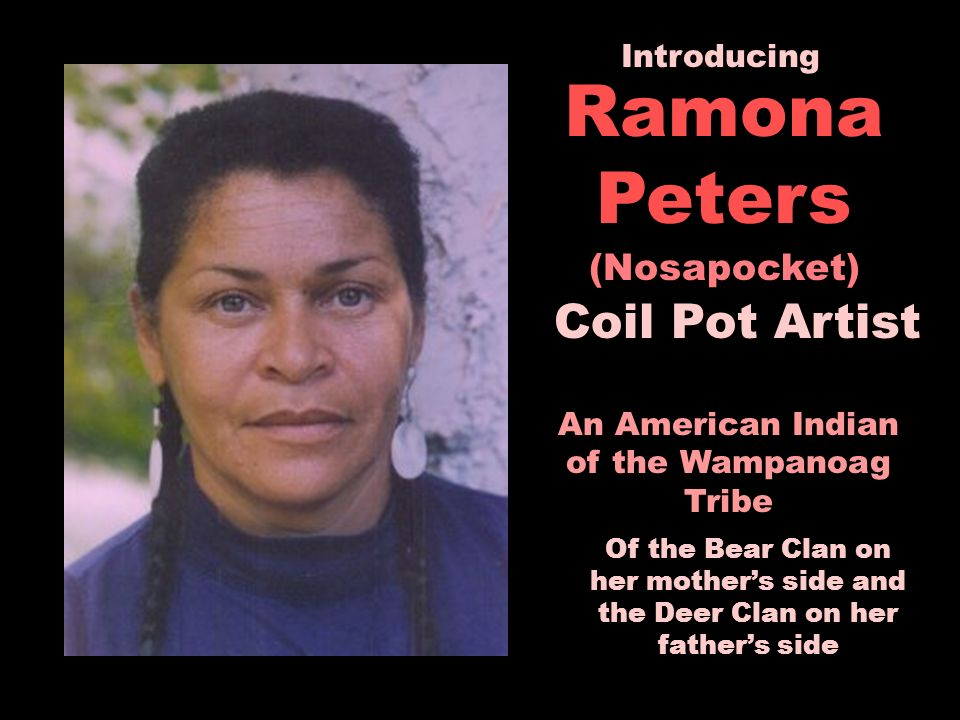 Ramona Peters (Nosapocket) An American Indian of the Wampanoag Tribe Of the Bear Clan on her mothers side and the Deer Clan on her fathers side Introducing Coil Pot Artist