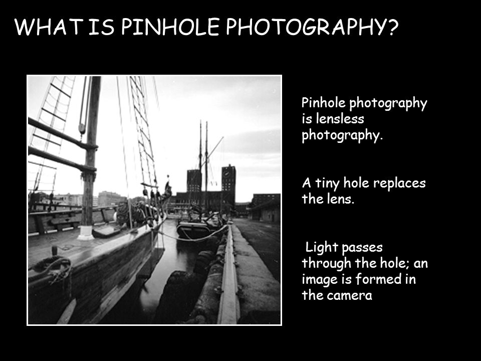 WHAT IS PINHOLE PHOTOGRAPHY. Pinhole photography is lensless photography.