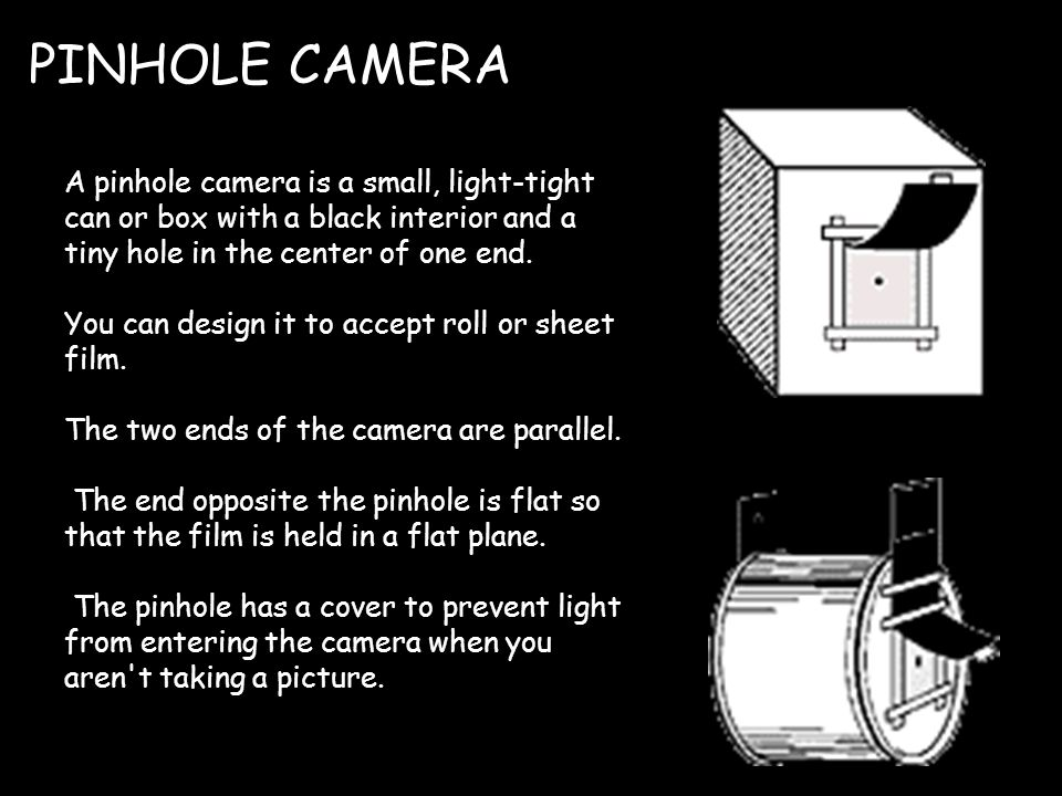 A pinhole camera is a small, light-tight can or box with a black interior and a tiny hole in the center of one end.