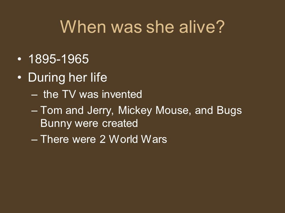 1895-1965 During her life – the TV was invented –Tom and Jerry, Mickey Mouse, and Bugs Bunny were created –There were 2 World Wars
