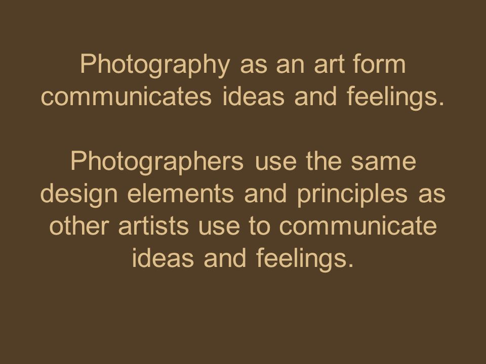 Photography as an art form communicates ideas and feelings.