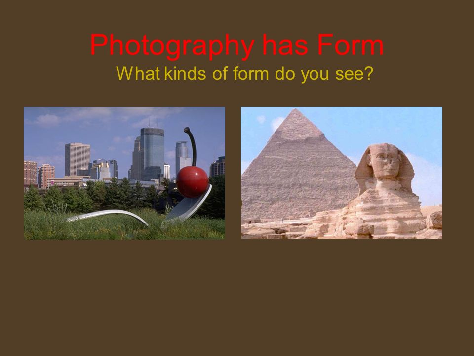 Photography has Form What kinds of form do you see