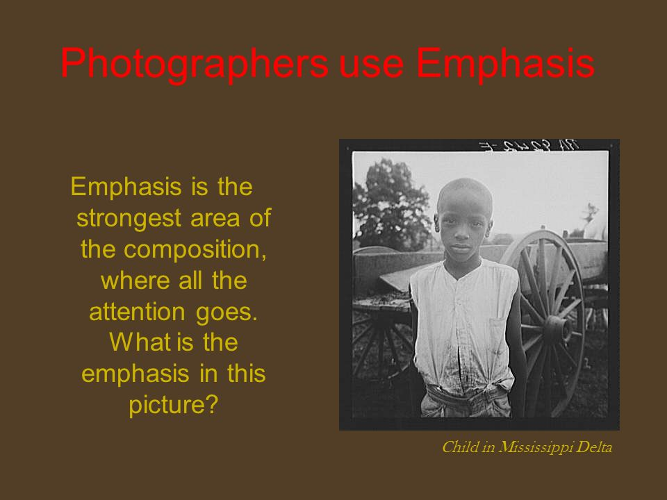 Photographers use Emphasis Emphasis is the strongest area of the composition, where all the attention goes.