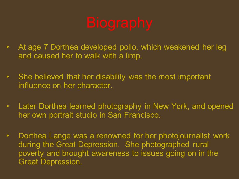 Biography At age 7 Dorthea developed polio, which weakened her leg and caused her to walk with a limp.