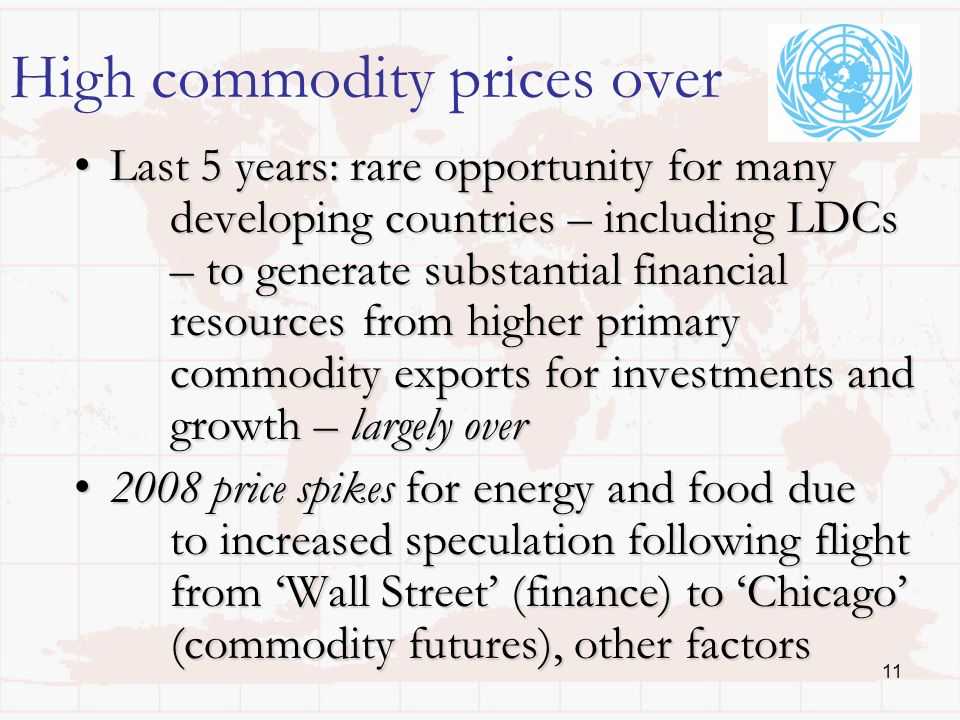 11 High commodity prices over Last 5 years: rare opportunity for many developing countries – including LDCs – to generate substantial financial resources from higher primary commodity exports for investments and growth – largely overLast 5 years: rare opportunity for many developing countries – including LDCs – to generate substantial financial resources from higher primary commodity exports for investments and growth – largely over 2008 price spikes for energy and food due to increased speculation following flight from Wall Street (finance) to Chicago (commodity futures), other factors2008 price spikes for energy and food due to increased speculation following flight from Wall Street (finance) to Chicago (commodity futures), other factors