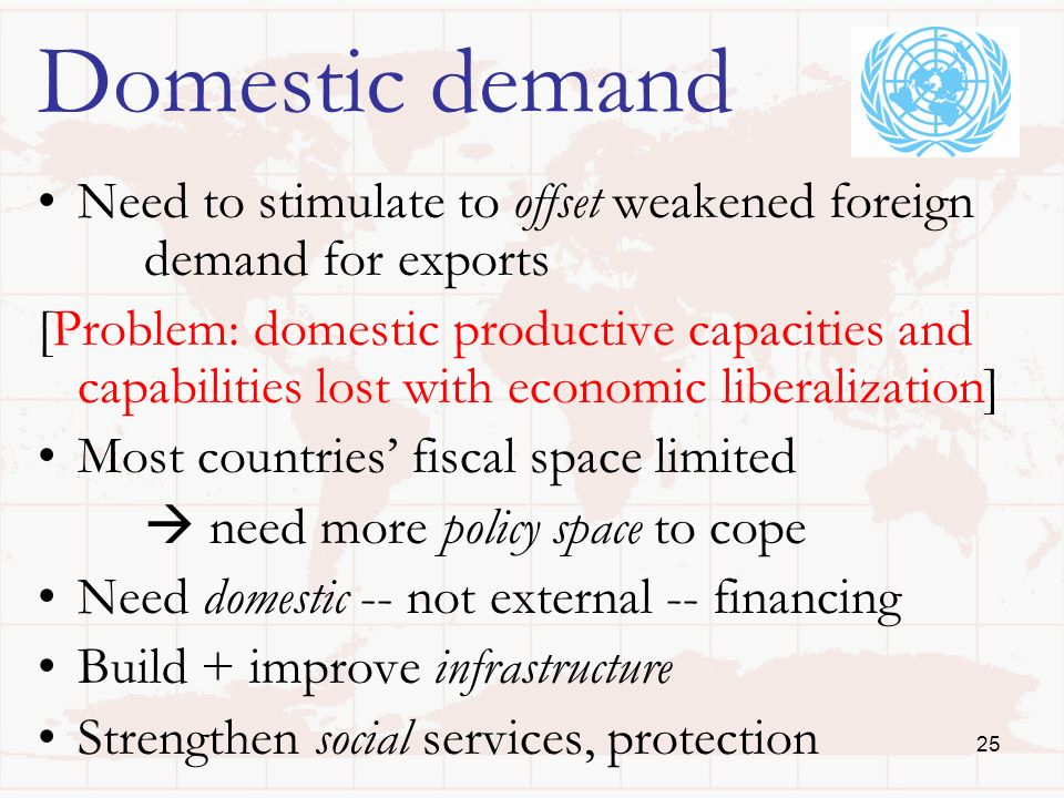 25 Domestic demand Need to stimulate to offset weakened foreign demand for exports [Problem: domestic productive capacities and capabilities lost with economic liberalization] Most countries fiscal space limited need more policy space to cope Need domestic -- not external -- financing Build + improve infrastructure Strengthen social services, protection