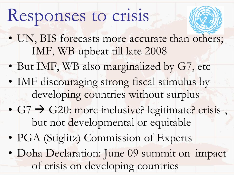 Responses to crisis UN, BIS forecasts more accurate than others; IMF, WB upbeat till late 2008 But IMF, WB also marginalized by G7, etc IMF discouraging strong fiscal stimulus by developing countries without surplus G7 G20: more inclusive.