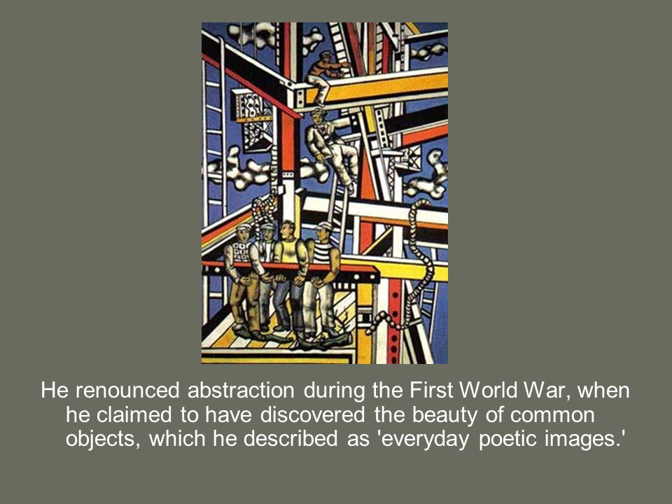 He renounced abstraction during the First World War, when he claimed to have discovered the beauty of common objects, which he described as everyday poetic images.