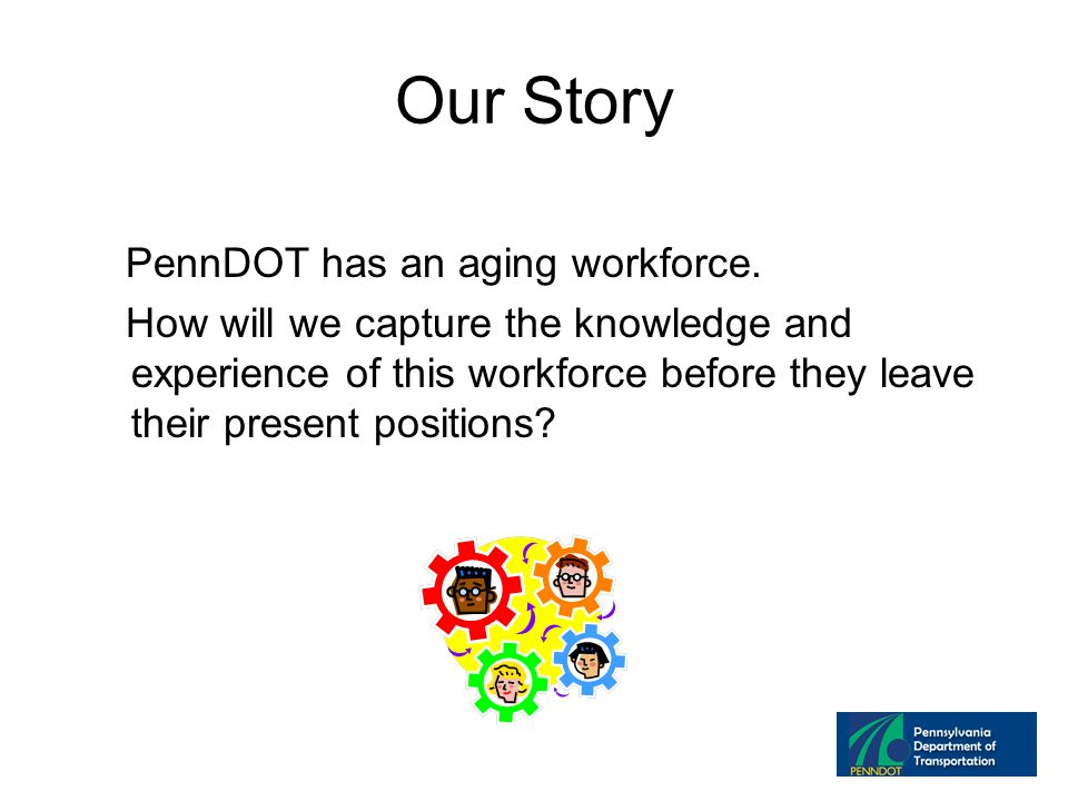 Our Story PennDOT has an aging workforce.
