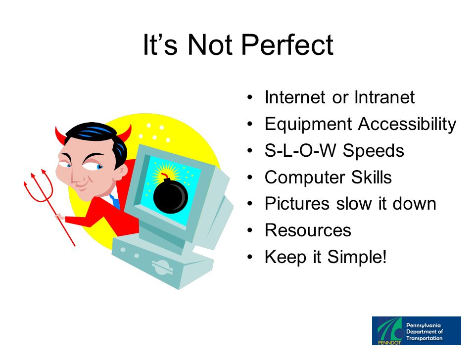Its Not Perfect Internet or Intranet Equipment Accessibility S-L-O-W Speeds Computer Skills Pictures slow it down Resources Keep it Simple!