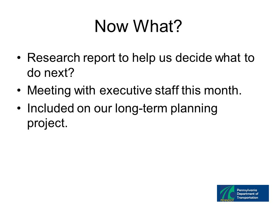 Now What. Research report to help us decide what to do next.