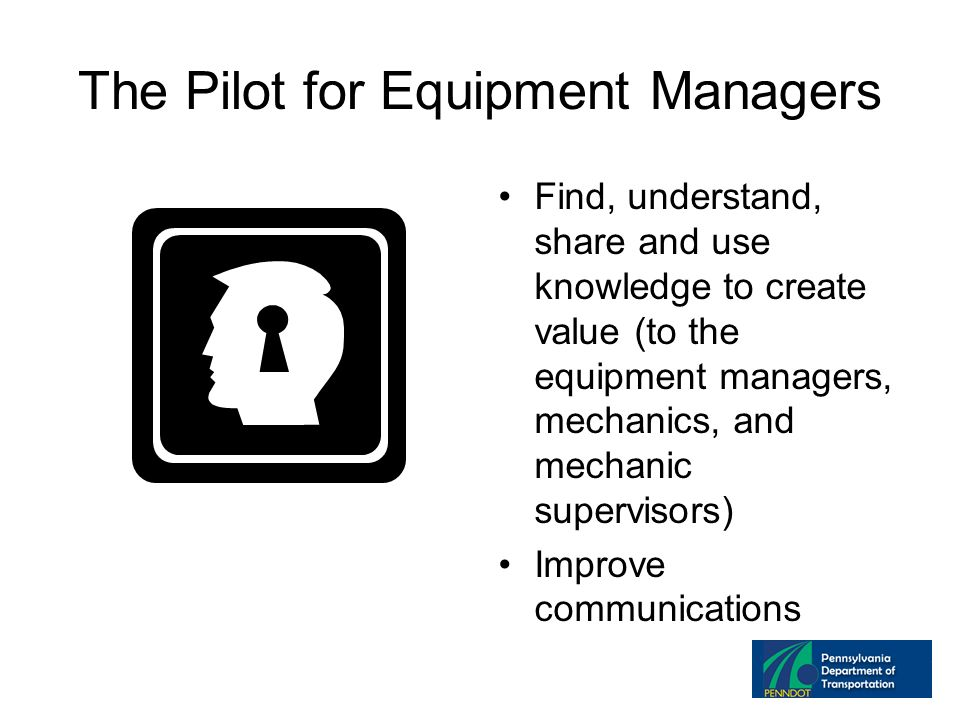 The Pilot for Equipment Managers Find, understand, share and use knowledge to create value (to the equipment managers, mechanics, and mechanic supervisors) Improve communications