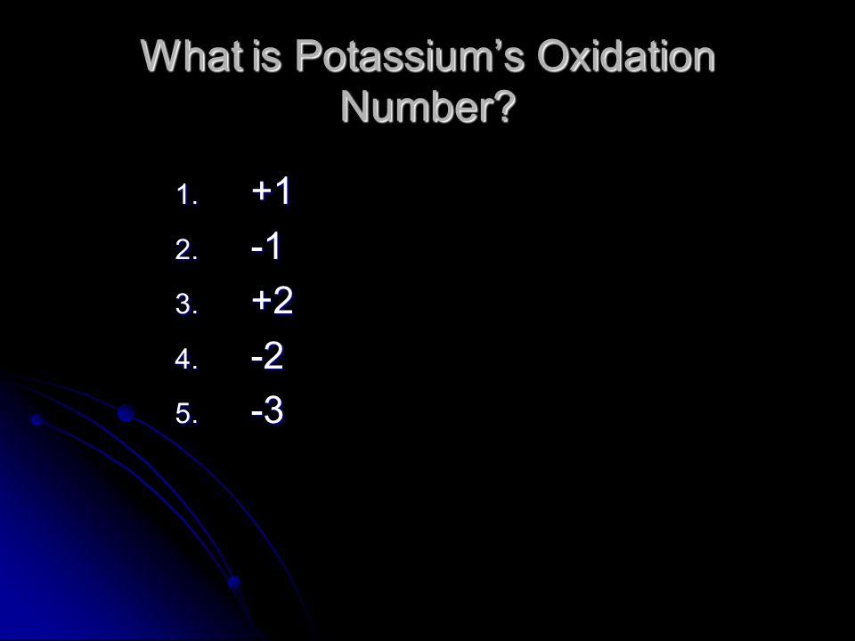 What is Potassiums Oxidation Number 1. +1 2. -1 3. +2 4. -2 5. -3