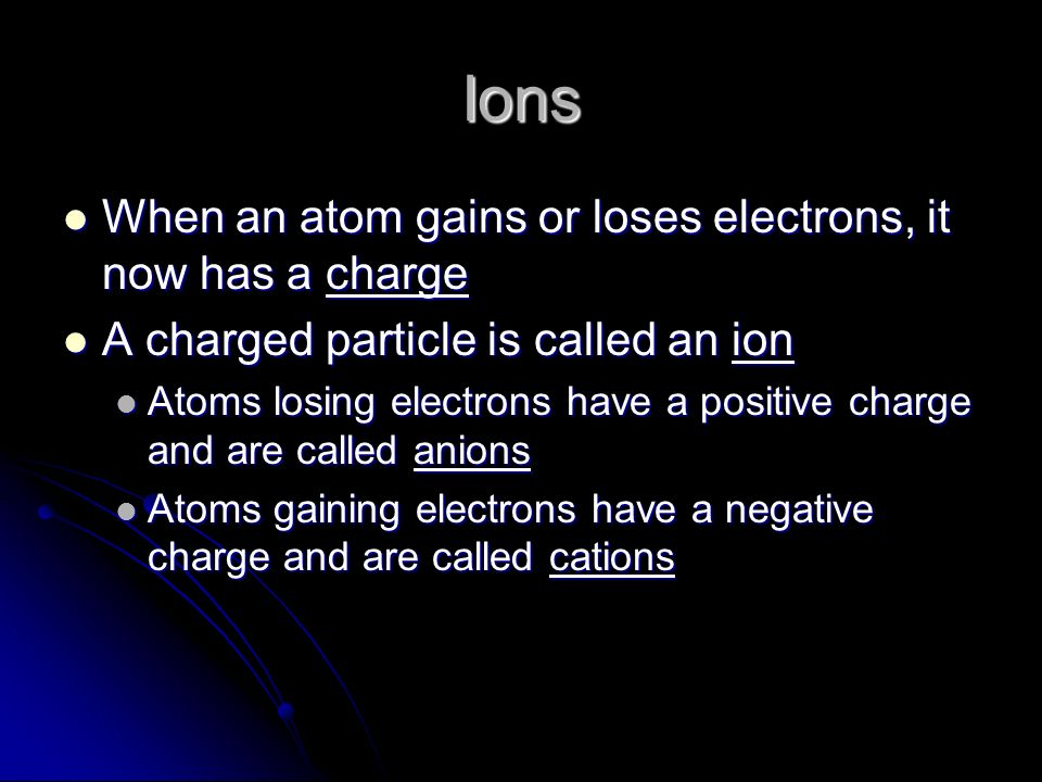 Ions When an atom gains or loses electrons, it now has a charge When an atom gains or loses electrons, it now has a charge A charged particle is called an ion A charged particle is called an ion Atoms losing electrons have a positive charge and are called anions Atoms losing electrons have a positive charge and are called anions Atoms gaining electrons have a negative charge and are called cations Atoms gaining electrons have a negative charge and are called cations