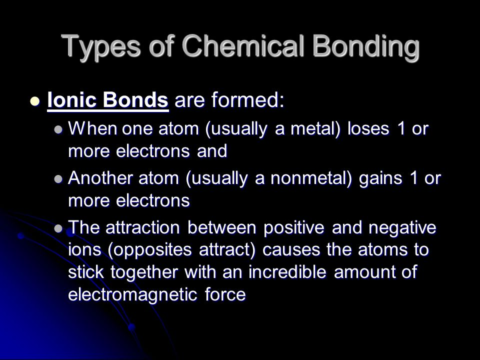Types of Chemical Bonding Ionic Bonds are formed: Ionic Bonds are formed: When one atom (usually a metal) loses 1 or more electrons and When one atom (usually a metal) loses 1 or more electrons and Another atom (usually a nonmetal) gains 1 or more electrons Another atom (usually a nonmetal) gains 1 or more electrons The attraction between positive and negative ions (opposites attract) causes the atoms to stick together with an incredible amount of electromagnetic force The attraction between positive and negative ions (opposites attract) causes the atoms to stick together with an incredible amount of electromagnetic force