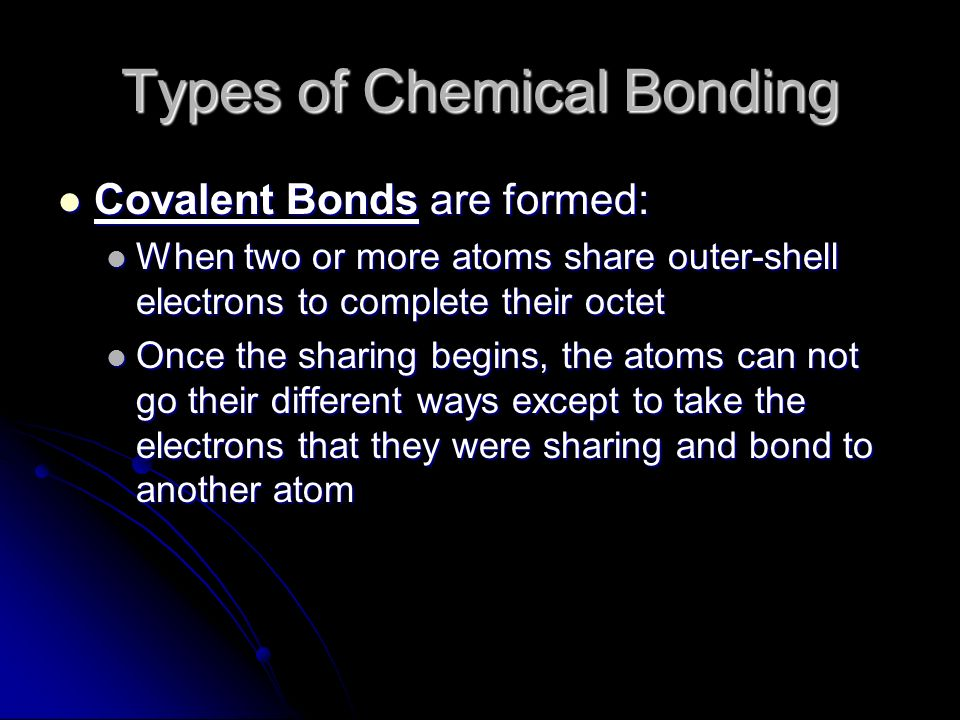 Types of Chemical Bonding Covalent Bonds are formed: Covalent Bonds are formed: When two or more atoms share outer-shell electrons to complete their octet When two or more atoms share outer-shell electrons to complete their octet Once the sharing begins, the atoms can not go their different ways except to take the electrons that they were sharing and bond to another atom Once the sharing begins, the atoms can not go their different ways except to take the electrons that they were sharing and bond to another atom