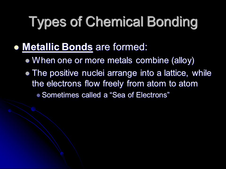 Types of Chemical Bonding Metallic Bonds are formed: Metallic Bonds are formed: When one or more metals combine (alloy) When one or more metals combine (alloy) The positive nuclei arrange into a lattice, while the electrons flow freely from atom to atom The positive nuclei arrange into a lattice, while the electrons flow freely from atom to atom Sometimes called a Sea of Electrons Sometimes called a Sea of Electrons