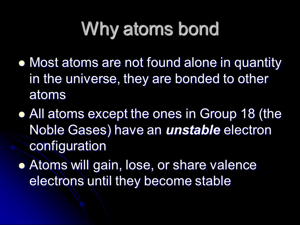 Why atoms bond Most atoms are not found alone in quantity in the universe, they are bonded to other atoms Most atoms are not found alone in quantity in the universe, they are bonded to other atoms All atoms except the ones in Group 18 (the Noble Gases) have an unstable electron configuration All atoms except the ones in Group 18 (the Noble Gases) have an unstable electron configuration Atoms will gain, lose, or share valence electrons until they become stable Atoms will gain, lose, or share valence electrons until they become stable