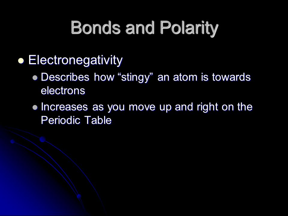 Bonds and Polarity Electronegativity Electronegativity Describes how stingy an atom is towards electrons Describes how stingy an atom is towards electrons Increases as you move up and right on the Periodic Table Increases as you move up and right on the Periodic Table
