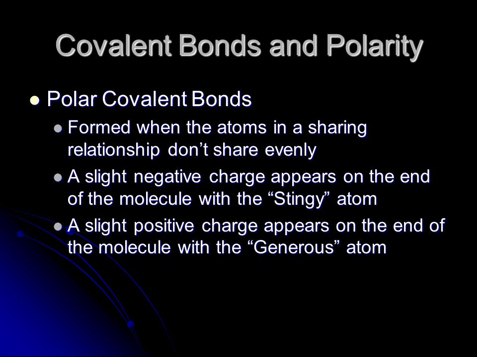 Covalent Bonds and Polarity Polar Covalent Bonds Polar Covalent Bonds Formed when the atoms in a sharing relationship dont share evenly Formed when the atoms in a sharing relationship dont share evenly A slight negative charge appears on the end of the molecule with the Stingy atom A slight negative charge appears on the end of the molecule with the Stingy atom A slight positive charge appears on the end of the molecule with the Generous atom A slight positive charge appears on the end of the molecule with the Generous atom